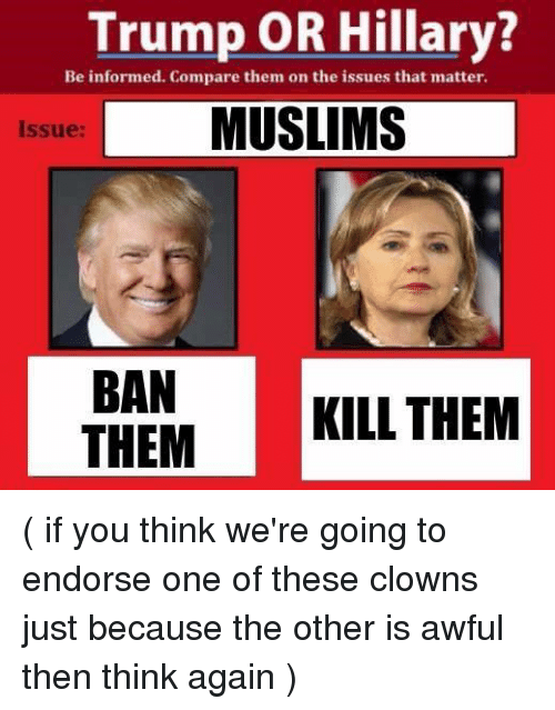 Trump Or Hillary: Trump OR Hillary?  Be informed. Compare them on the issues that matter.  L MUSLIMS  Issue:  BAN  KILL THEM  THEM ( if you think we're going to endorse one of these clowns just because the other is awful then think again )