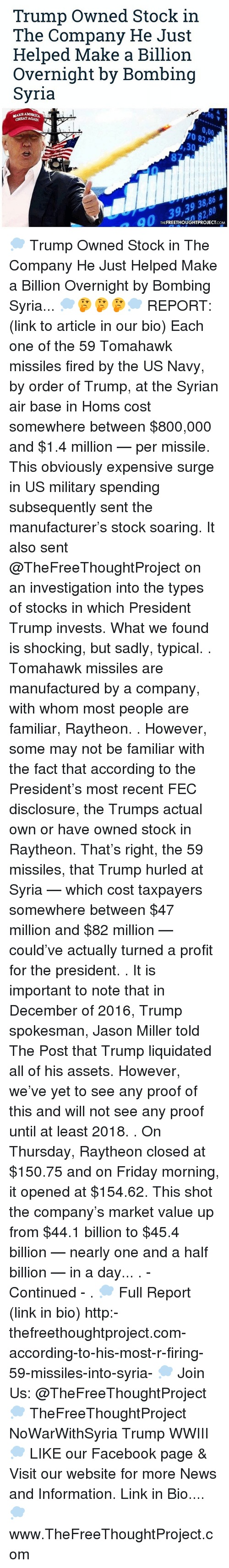 disclosure: Trump Owned Stock in  The Company He Just  Helped Make a Billion  Overnight by Bombing  Syria  MAN AMERICA  0,00  82  ,30  FREETHOUGHTPROJECT  THE  .COM 💭 Trump Owned Stock in The Company He Just Helped Make a Billion Overnight by Bombing Syria... 💭🤔🤔🤔💭 REPORT: (link to article in our bio) Each one of the 59 Tomahawk missiles fired by the US Navy, by order of Trump, at the Syrian air base in Homs cost somewhere between $800,000 and $1.4 million — per missile. This obviously expensive surge in US military spending subsequently sent the manufacturer's stock soaring. It also sent @TheFreeThoughtProject on an investigation into the types of stocks in which President Trump invests. What we found is shocking, but sadly, typical. . Tomahawk missiles are manufactured by a company, with whom most people are familiar, Raytheon. . However, some may not be familiar with the fact that according to the President's most recent FEC disclosure, the Trumps actual own or have owned stock in Raytheon. That's right, the 59 missiles, that Trump hurled at Syria — which cost taxpayers somewhere between $47 million and $82 million — could've actually turned a profit for the president. . It is important to note that in December of 2016, Trump spokesman, Jason Miller told The Post that Trump liquidated all of his assets. However, we've yet to see any proof of this and will not see any proof until at least 2018. . On Thursday, Raytheon closed at $150.75 and on Friday morning, it opened at $154.62. This shot the company's market value up from $44.1 billion to $45.4 billion — nearly one and a half billion — in a day... . - Continued - . 💭 Full Report (link in bio) http:-thefreethoughtproject.com-according-to-his-most-r-firing-59-missiles-into-syria- 💭 Join Us: @TheFreeThoughtProject 💭 TheFreeThoughtProject NoWarWithSyria Trump WWIII 💭 LIKE our Facebook page & Visit our website for more News and Information. Link in Bio.... 💭 www.TheFreeThoughtProject.com