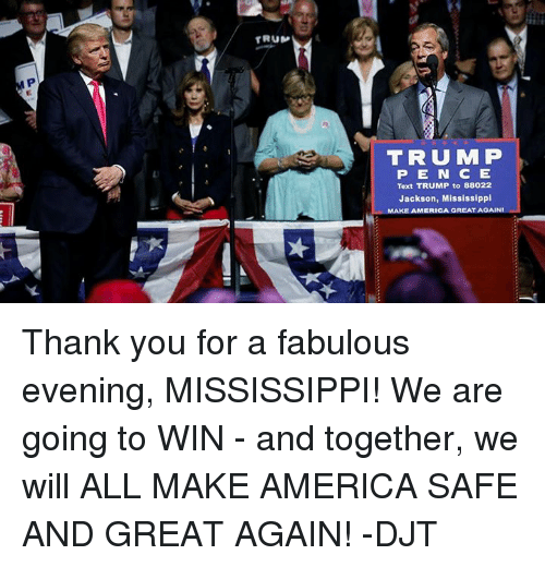 America, Dank, and Texting: TRUMP  P E N C E  Text TRUMP to 88022  Jackson, Mississippi  AMERICA GREAT AGAINI Thank you for a fabulous evening, MISSISSIPPI! We are going to WIN - and together, we will ALL MAKE AMERICA SAFE AND GREAT AGAIN! -DJT