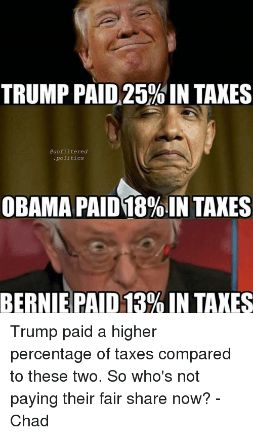 Memes, Obama, and Politics: TRUMP PAID 25%IN TAXES  @unfiltered  politics  OBAMA PAID 18%IN TAXES  BERNIE PAID 13% IN TAXES Trump paid a higher percentage of taxes compared to these two. So who's not paying their fair share now?  -Chad