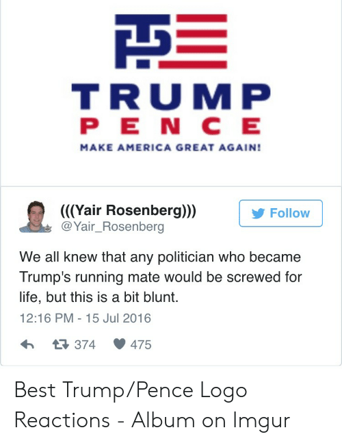 Trump Pence Logo: TRUMP  PE N C E  MAKE AMERICA GREAT AGAIN!  ((Yair Rosenberg)))  @Yair_Rosenberg  У Follow  We all knew that any politician who became  Trump's running mate would be screwed for  life, but this is a bit blunt.  12:16 PM - 15 Jul 2016  わ t3374 475