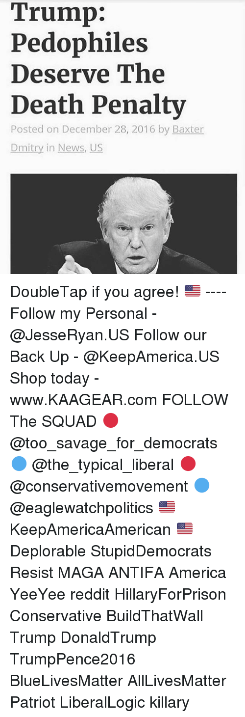 All Lives Matter, America, and Memes: Trump:  Pedophiles  Deserve The  Death Penaltv  Posted on December 28, 2016 by Baxter  Dmitry in News, US DoubleTap if you agree! 🇺🇸 ---- Follow my Personal - @JesseRyan.US Follow our Back Up - @KeepAmerica.US Shop today - www.KAAGEAR.com FOLLOW The SQUAD 🔴 @too_savage_for_democrats 🔵 @the_typical_liberal 🔴 @conservativemovement 🔵 @eaglewatchpolitics 🇺🇸 KeepAmericaAmerican 🇺🇸 Deplorable StupidDemocrats Resist MAGA ANTIFA America YeeYee reddit HillaryForPrison Conservative BuildThatWall Trump DonaldTrump TrumpPence2016 BlueLivesMatter AllLivesMatter Patriot LiberalLogic killary