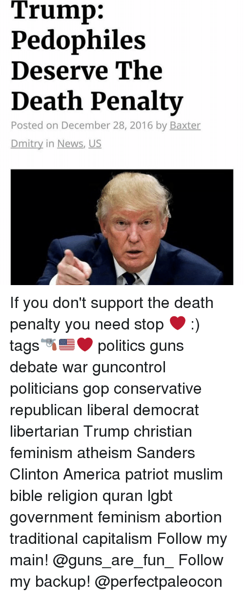 Pedophilic: Trump:  Pedophiles  Deserve The  Death Penalty  Posted on December 28, 2016 by Baxter  Dmitry in News, US If you don't support the death penalty you need stop ❤️ :) tags🔫🇺🇸❤️ politics guns debate war guncontrol politicians gop conservative republican liberal democrat libertarian Trump christian feminism atheism Sanders Clinton America patriot muslim bible religion quran lgbt government feminism abortion traditional capitalism Follow my main! @guns_are_fun_ Follow my backup! @perfectpaleocon