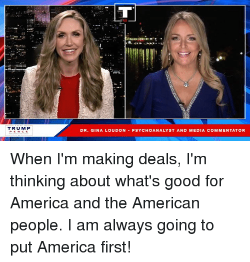 Commentator: TRUMP  PEN CE  DR, GINA LOUDON-PSYCHOANALYST AND MEDIA COMMENTATOR When I'm making deals, I'm thinking about what's good for America and the American people. I am always going to put America first!