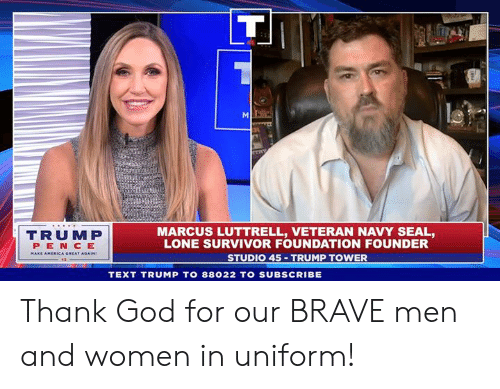 navy seal: TRUMP  PEN CE  MARCUS LUTTRELL, VETERAN NAVY SEAL,  LONE SURVIVOR FOUNDATION FOUNDER  STUDIO 45 TRUMP TOWER  TEXT TRUMP TO 88022 TO SUBSCRIBE Thank God for our BRAVE men and women in uniform!
