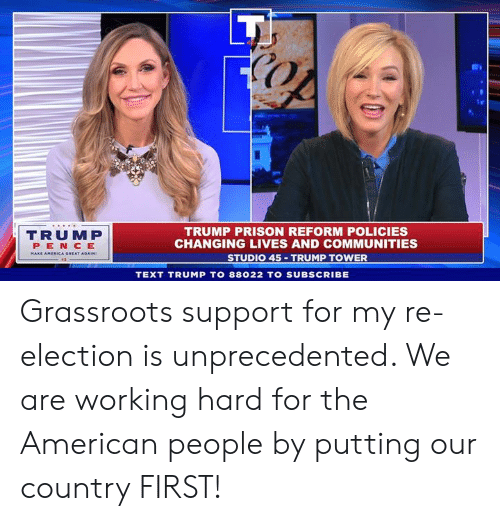 American People: TRUMP  PEN CE  TRUMP PRISON REFORM POLICIES  CHANGING LIVES AND COMMUNITIES  STUDIO 45 TRUMP TOWER  TEXT TRUMP TO 88022 TO SUBSCRIBE Grassroots support for my re-election is unprecedented. We are working hard for the American people by putting our country FIRST!