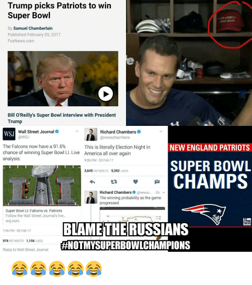 Bill O'Reilly, Memes, and New England Patriots: Trump picks Patriots to win  Super Bowl  By Samuel Chamberlain  Published February 05, 2017  Fox News.com  Bill O'Reilly's Super Bowl interview with President  Trump  Richard Chambers  Wall Street Journal  WSJ  @WSJ  anewschambers  The Falcons now have a 91.6%  NEW ENGLAND PATRIOTS  This is literally Election Night in  chance of winning Super Bowl LI. Live America all over again  analysis:  9:06 PM 05 Feb 17  SUPER BOWL  3,645  RETWEETS 5,392  LIKES  CHAMPS  Richard Chambers  anewsc.  2h v  The winning probability as the game  progressed.  Super Bowl LI: Falcons vs. Patriots  Follow the Wall Street Journal's live  WSJ.com  FOX  BLAME THE RUSSIANS  EWS  746 PM 05 Feb 17  976  RETWEETS 1,156  LIKES  #NOTMYSUPERBOWLCHAMPIONS  Reply to Wall Street Journal 😂😂😂😂😂