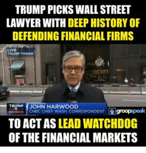 Lawyer, Memes, and Chiefs: TRUMP PICKS WALLSTREET  LAWYER WITH  DEEP HISTORY OF  DEFENDING FINANCIAL FIRMS  LIVE  TRUMP TOWER  TRUMP JOHN HARWOOD  HOMICS CNBC CHIEF WASH. CORRESPONDENT  TO ACT AS LEAD WATCHDOG  OF THE FINANCIAL MARKETS