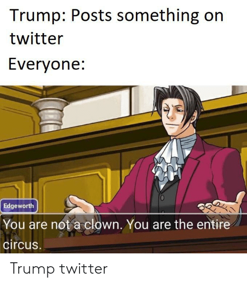 Trump Twitter: Trump: Posts something on  twitter  Everyone:  Edgeworth  You are not a clown. You are the entire  circus. Trump twitter