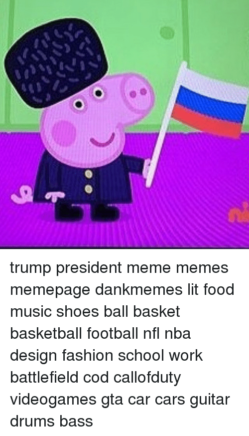 Memes, Music, and Design: trump president meme memes memepage dankmemes lit food music shoes ball basket basketball football nfl nba design fashion school work battlefield cod callofduty videogames gta car cars guitar drums bass