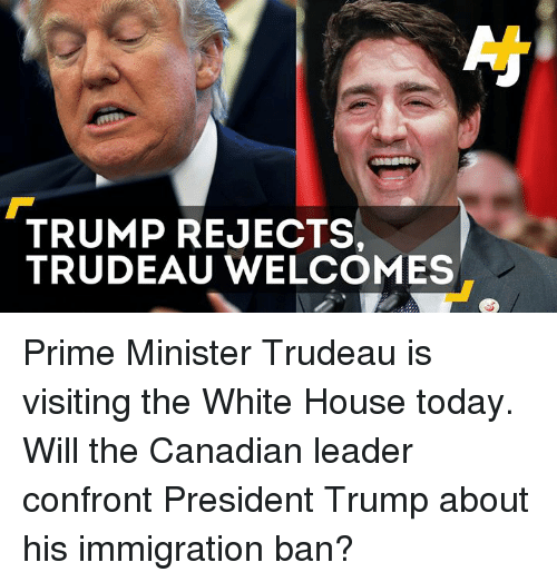 Memes, 🤖, and Prime Minister: TRUMP REJECTS,  TRUDEAU WELCOMES Prime Minister Trudeau is visiting the White House today. Will the Canadian leader confront President Trump about his immigration ban?