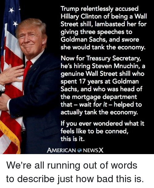 goldman sach: Trump relentlessly accused  Hillary Clinton of being a Wall  Street shill, lambasted her for  giving three speeches to  Goldman Sachs, and swore  she would tank the economy.  Now for Treasury Secretary,  he's hiring Steven Mnuchin, a  genuine Wall Street shill who  spent 17 years at Goldman  Sachs, and who was head of  the mortgage department  that wait for it-helped to  actually tank the economy.  If you ever wondered what it  feels like to be conned  this is it.  AMERICAN  NEWSX We're all running out of words to describe just how bad this is.