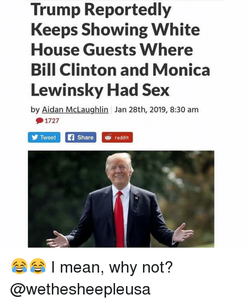 Monica Lewinsky: Trump Reportedly  Keeps Showing White  House Guests Where  Bill Clinton and Monica  Lewinsky Had Sex  by Aidan McLaughlin Jan 28th, 2019, 8:30 am  1727  TweetSharereddit 😂😂 I mean, why not? @wethesheepleusa