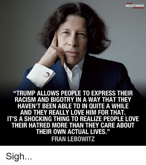 """fran: TRUMP  RESISTANCE  MOVEMENT  """"TRUMP ALLOWS PEOPLE TO EXPRESS THEIR  RACISM AND BIGOTRY IN A WAY THAT THEY  HAVEN'T BEEN ABLE TO IN QUITE A WHILE  AND THEY REALLY LOVE HIM FOR THAT.  IT'S A SHOCKING THING TO REALIZE PEOPLE LOVE  THEIR HATRED MORE THAN THEY CARE ABOUT  THEIR OWN ACTUAL LIVES""""  FRAN LEBOWITZ Sigh..."""