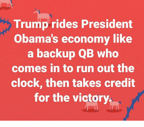 Clock, Run, and Trump: Trump rides President  Obama's economy like  a backup QB who  comes in to run out the  clock, then takes credit  for the victory