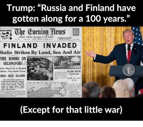 """Stalinator: Trump: """"Russia and Finland have  gotten along for a 100 years.""""  1 Che Evening ews  BLACK WHITE  LATE  FINLAND INVADED  Stalin Strikes By Land, Sea And Air  FIRE BOMBS ON  HELSINGFORSC.  oviet Planes Set A Hospital  Ablare: Fleet Shells Towns  S  DXLORD MAYOR  REDS SEIZE ISLANDS  (Except for that little war)"""