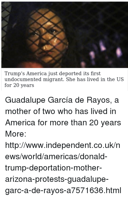 Trump Deportation: Trump s America Just deported its first  undocumented migrant. She has lived in the US  for 20 years Guadalupe García de Rayos, a  mother of two who has lived in America for more than 20 years  More: http://www.independent.co.uk/news/world/americas/donald-trump-deportation-mother-arizona-protests-guadalupe-garc-a-de-rayos-a7571636.html