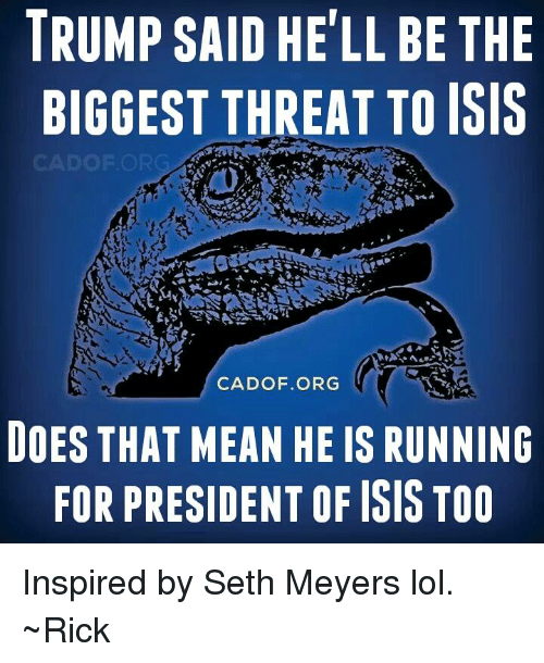 seth meyers: TRUMP SAID HELL BE THE  BIGGEST THREAT TO ISIS  CADO F.ORG  DOES THAT MEAN HE IS RUNNING  FOR PRESIDENTOF ISIS TOO Inspired by Seth Meyers lol. ~Rick