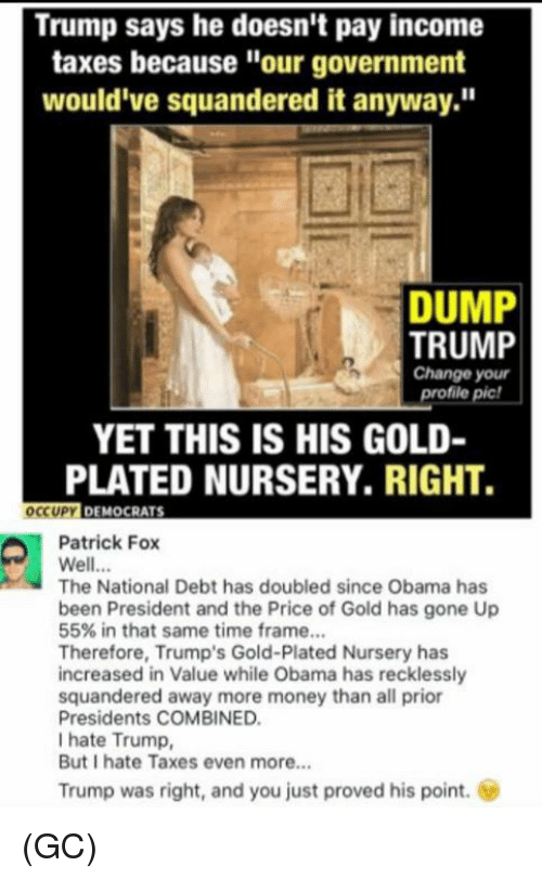 """Dump Trump: Trump says he doesn't pay income  taxes because """"our government  would've squandered it anyway.""""  DUMP  TRUMP  Change your  profile pic!  YET THIS IS HIS GOLD-  PLATED NURSERY, RIGHT.  OCCUPY  DEMOCRATS  Patrick Fox  Well...  The National Debt has doubled since Obama has  been President and the Price of Gold has gone Up  55% in that same time frame...  Therefore, Trump's Gold-Plated Nursery has  increased in Value while Obama has recklessly  squandered away more money than all prior  Presidents COMBINED.  I hate Trump,  But I hate Taxes even more...  Trump was right, and you just proved his point. (GC)"""