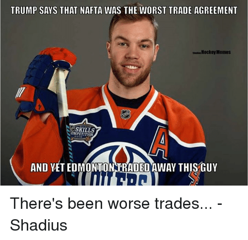 Trump: TRUMP SAYS THAT NAFTA WAS THE WORST TRADE AGREEMENT  HockeyMemes  COMPETITION  AND YETEDMONTONNTRADED AWAY THIStuY There's been worse trades... - Shadius