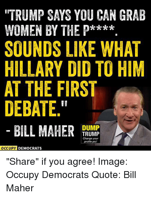 "debate: ""TRUMP SAYS YOU CAN GRAB  WOMEN BY THE P****  SOUNDS LIKE WHAT  HILLARY DID TO HIM  AT THE FIRST  DEBATE.""  DUMP  BILL MAHER  TRUMP  Change your  profile pic!  OCCUPY DEMOCRATS ""Share"" if you agree!  Image: Occupy Democrats Quote: Bill Maher"