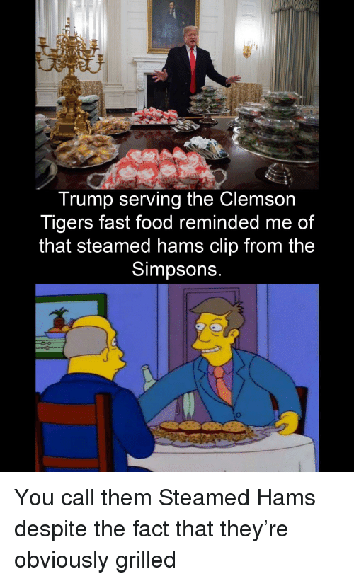 clemson tigers: Trump serving the Clemson  Tigers fast food reminded me of  that steamed hams clip from the  Simpsons  0