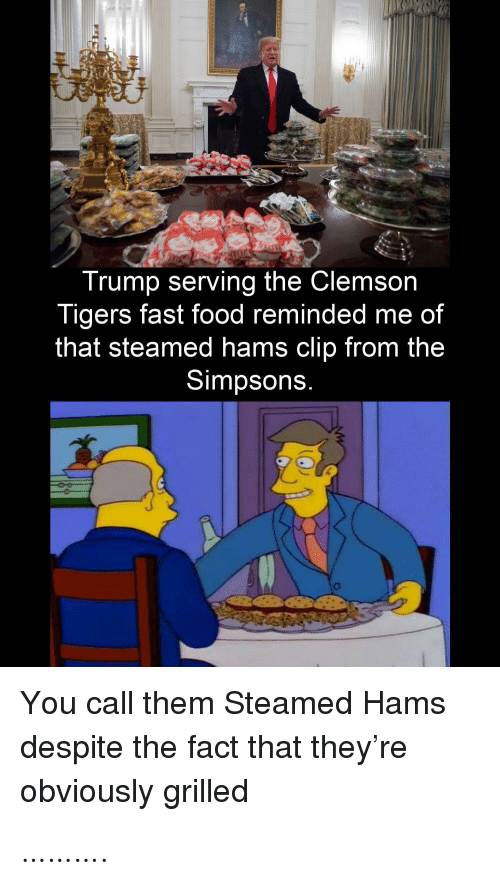 clemson: Trump serving the Clemson  Tigers fast food reminded me of  that steamed hams clip from the  Simpsons.  You call them Steamed Hams  despite the fact that they're  obviously grilled ……….