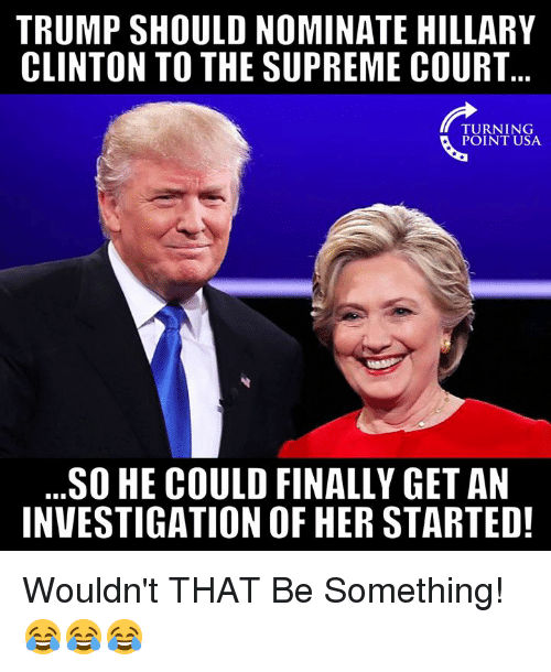 Hillary Clinton, Memes, and Supreme: TRUMP SHOULD NOMINATE HILLARY  CLINTON TO THE SUPREME COURT  TURNING  POINT USA  SO HE COULD FINALLY GET AN  INVESTIGATION OF HER STARTED! Wouldn't THAT Be Something! 😂😂😂
