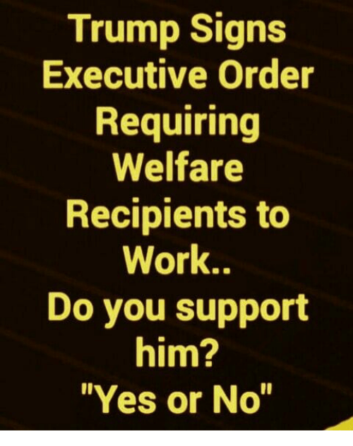 "executive order: Trump Signs  Executive Order  Requiring  Welfare  Recipients to  Work..  Do you support  him?  ""Yes or No"""