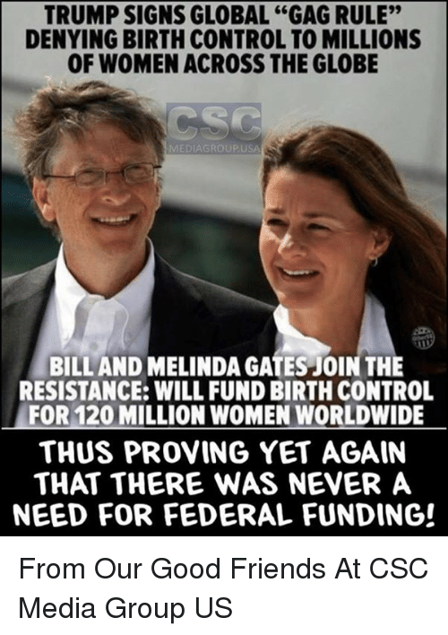 """Friends, Memes, and Control: TRUMP SIGNS GLOBAL """"GAG RULE""""  DENYING BIRTH CONTROL TO MILLIONS  OF WOMEN ACROSS THE GLOBE  MEDIAGROUPUSA  BILL AND MELINDA GATES JOIN THE  RESISTANCE: WILL FUND BIRTH CONTROL  FOR 120 MILLION WOMEN WORLDWIDE  THUS PROVING YET AGAIN  THAT THERE WAS NEVER A  NEED FOR FEDERAL FUNDING! From Our Good Friends At CSC Media Group US"""
