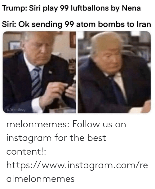 bombs: Trump: Siri play 99 luftballons by Nena  Siri: Ok sending 99 atom bombs to Iran  u/mmtheg melonmemes:  Follow us on instagram for the best content!: https://www.instagram.com/realmelonmemes