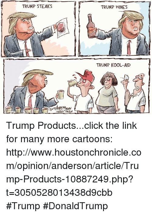 Trump Kool Aid: TRUMP STEAKS  HEARST  TRUMP WINES  TRUMP KOOL-AID Trump Products...click the link for many more cartoons: http://www.houstonchronicle.com/opinion/anderson/article/Trump-Products-10887249.php?t=3050528013438d9cbb #Trump #DonaldTrump