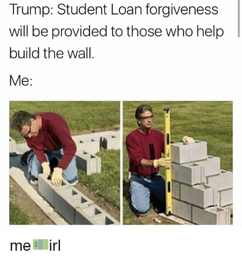 Loans, Student Loans, and Irl: Trump: Student Loan forgiveness  will be provided to those who help  build the wall  Me me💵irl