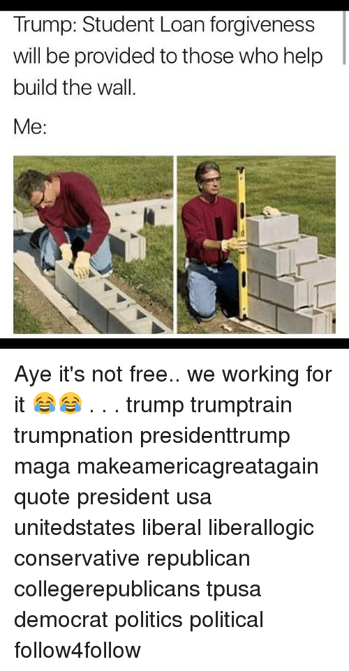 Memes, Loans, and Student Loans: Trump: Student Loan forgiveness  will be provided to those who help  build the wall.  Me Aye it's not free.. we working for it 😂😂 . . . trump trumptrain trumpnation presidenttrump maga makeamericagreatagain quote president usa unitedstates liberal liberallogic conservative republican collegerepublicans tpusa democrat politics political follow4follow