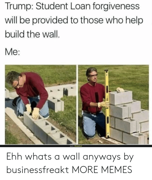 build-the-wall: Trump: Student Loan forgiveness  will be provided to those who help  build the wall  Me: Ehh whats a wall anyways by businessfreakt MORE MEMES
