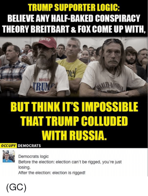 Logic, Memes, and Run: TRUMP SUPPORTER LOGIC:  BELIEVE ANY HALF-BAKEDCONSPIRACY  THEORY BREITBART& FOX COME UP WITH,  DON  RUN  BUT THINK ITSIMPOSSIBLE  THAT TRUMP COLLUDED  WITH RUSSIA.  OCCUPY  DEMOCRATS  Democrats logic  Before the election: election can't be rigged, you're just  losing.  After the election: election is rigged! (GC)