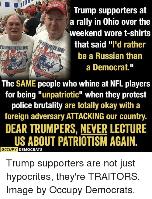 "police brutality: Trump supporters at  a rally in Ohio over the  weekend wore t-shirts  that said ""I'd rather  be a Russian than  a Democrat.""  The SAME people who whine at NFL players  for being ""unpatriotic"" when they protest  police brutality are totally okay with a  foreign adversary ATTACKING our country.  DEAR TRUMPERS, NEVER LECTURE  US ABOUT PATRIOTISM AGAIN  OCCUPY  DEMOCRATS Trump supporters are not just hypocrites, they're TRAITORS. Image by Occupy Democrats."