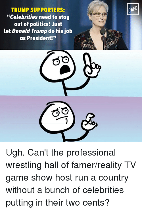 "Two Cents: TRUMP SUPPORTERS:  ""Celebrities need to stay  out of politics! Just  let Donald Trump do his job  as President!""  CAFE Ugh. Can't the professional wrestling hall of famer/reality TV game show host run a country without a bunch of celebrities putting in their two cents?"