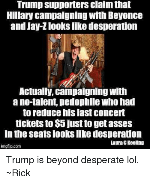 Pedophilic: Trump supporters clalm that  Hillary campaigning with Beyonce  and Jay-Zlooks like desperation  Actually, campaigning with  ano talent pedophile Who had  to reduce his last concert  tickets to $5 just to getasses  In the Seats looks like desperation  Laura EKeeling  imgilip.com Trump is beyond desperate lol. ~Rick
