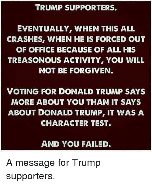 Donald Trump, Office, and Test: TRUMP SUPPORTERS.  EVENTUALLY, WHEN THIS ALL  CRASHES, WHEN HE IS FORCED OUT  OF OFFICE BECAUSE OF ALL HIS  TREASONOUS ACTIVITY, YOU WILL  NOT BE FORGIVEN  VOTING FOR DONALD TRUMP SAYS  MORE ABOUT YOU THAN IT SAYS  ABOUT DONALD TRUMP, IT WAS A  CHARACTER TEST.  AND YOU FAILED. A message for Trump supporters.