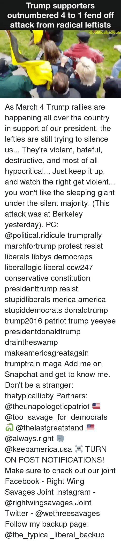 Giant, Giants, and Conservative: Trump supporters  outnumbered 4 to 1 fend off  attack from radical leftists  @political ridicule As March 4 Trump rallies are happening all over the country in support of our president, the lefties are still trying to silence us... They're violent, hateful, destructive, and most of all hypocritical... Just keep it up, and watch the right get violent... you won't like the sleeping giant under the silent majority. (This attack was at Berkeley yesterday). PC: @political.ridicule trumprally marchfortrump protest resist liberals libbys democraps liberallogic liberal ccw247 conservative constitution presidenttrump resist stupidliberals merica america stupiddemocrats donaldtrump trump2016 patriot trump yeeyee presidentdonaldtrump draintheswamp makeamericagreatagain trumptrain maga Add me on Snapchat and get to know me. Don't be a stranger: thetypicallibby Partners: @theunapologeticpatriot 🇺🇸 @too_savage_for_democrats 🐍 @thelastgreatstand 🇺🇸 @always.right 🐘 @keepamerica.usa ☠️ TURN ON POST NOTIFICATIONS! Make sure to check out our joint Facebook - Right Wing Savages Joint Instagram - @rightwingsavages Joint Twitter - @wethreesavages Follow my backup page: @the_typical_liberal_backup