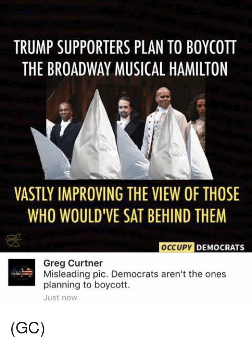 broadway musical: TRUMP SUPPORTERS PLAN TO BOYCOTT  THE BROADWAY MUSICAL HAMILTON  VASTLY IMPROVING THE VIEW OF THOSE  WHO WOULDIVE SAT BEHIND THEM  OCCUPY  DEMOCRATS  Greg Curtner  Misleading pic. Democrats aren't the ones  planning to boycott.  Just now (GC)