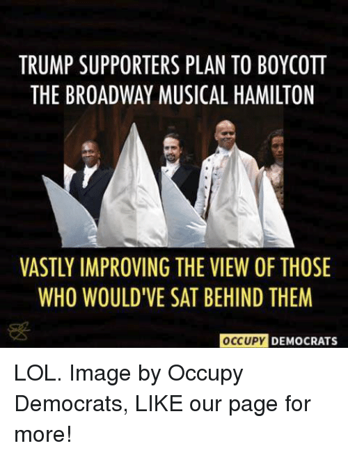 broadway musical: TRUMP SUPPORTERS PLAN TO BOYCOTT  THE BROADWAY MUSICAL HAMILTON  VASTLY IMPROVING THE VIEW OF THOSE  WHO WOULDTVE SAT BEHIND THEM  OCCUPY  DEMOCRATS LOL.  Image by Occupy Democrats, LIKE our page for more!