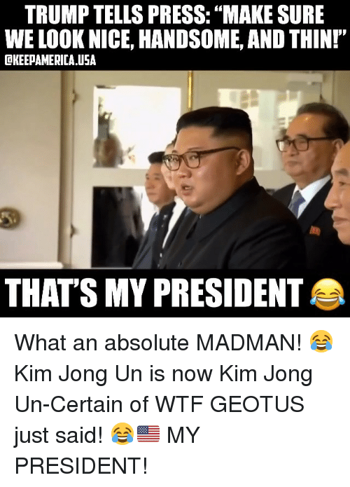 """Kim Jong-Un, Memes, and Wtf: TRUMP TELLS PRESS: """"MAKE SURE  WE LOOK NICE, HANDSOME, AND THINI""""  OKEEPAMERICA USA  THATS MY PRESIDENT What an absolute MADMAN! 😂 Kim Jong Un is now Kim Jong Un-Certain of WTF GEOTUS just said! 😂🇺🇸 MY PRESIDENT!"""
