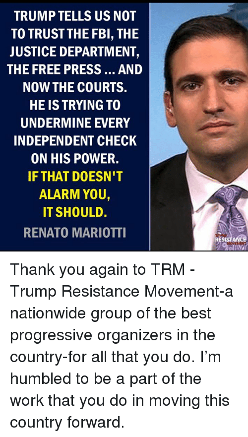 Nationwide: TRUMP TELLS US NOT  TO TRUSTTHE FBI, THE  JUSTICE DEPARTMENT,  THE FREE PRESS... AND  NOW THE COURTS.  HE IS TRYING TO  UNDERMINE EVERY  INDEPENDENT CHECK  ON HIS POWER.  IF THAT DOESN'T  ALARM YOU,  IT SHOULD.  RENATO MARIOTTI  RESISTANCE Thank you again to TRM - Trump Resistance Movement-a nationwide group of the best progressive organizers in the country-for all that you do. I'm humbled to be a part of the work that you do in moving this country forward.