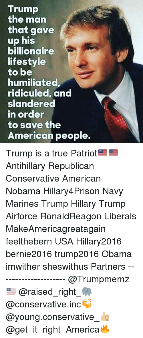 Hillary2016: Trump  the marn  that gave  up his  billionaire  lifestyle  to be  humiliated  ridiculed, and  slandered  n order  to save the  American people. Trump is a true Patriot🇺🇸🇺🇸 Antihillary Republican Conservative American Nobama Hillary4Prison Navy Marines Trump Hillary Trump Airforce RonaldReagon Liberals MakeAmericagreatagain feelthebern USA Hillary2016 bernie2016 trump2016 Obama imwither sheswithus Partners --------------------- @Trumpmemz🇺🇸 @raised_right_🐘 @conservative.inc🍻 @young.conservative_👍🏼 @get_it_right_America🔥