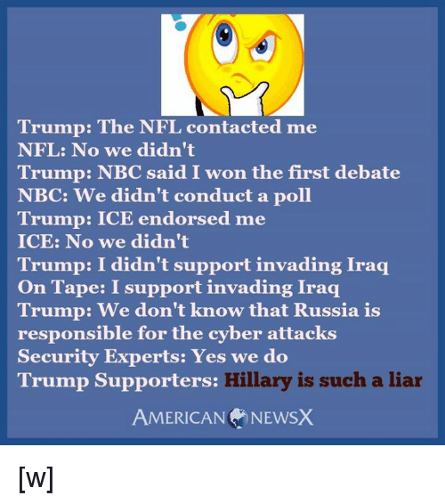 American News: Trump: The NFL contacted me  NFL: No we didn't  Trump: NBC aid I won the first debate  NBC: We didn't conduct a poll  Trump: ICE endorsed me  ICE: No we didn't  Trump: I didn't support invading Iraq  On Tape: I support invading Iraq  Trump: We don't know that Russia is  responsible for the cyber attacks  Security Experts: Yes we do  Hillary is such a liar  Trump Supporters:  AMERICAN NEWS) [w]
