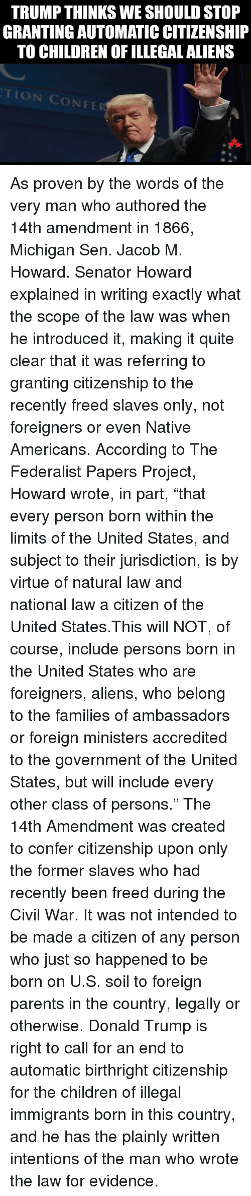 "Donald Trump, Memes, and Native American: TRUMP THINKS WE SHOULD STOP  GRANTING AUTOMATICCITIZENSHIP  TO CHILDREN OF ILLEGAL ALIENS As proven by the words of the very man who authored the 14th amendment in 1866, Michigan Sen. Jacob M. Howard. Senator Howard explained in writing exactly what the scope of the law was when he introduced it, making it quite clear that it was referring to granting citizenship to the recently freed slaves only, not foreigners or even Native Americans.  According to The Federalist Papers Project, Howard wrote, in part, ""that every person born within the limits of the United States, and subject to their jurisdiction, is by virtue of natural law and national law a citizen of the United States.This will NOT, of course, include persons born in the United States who are foreigners, aliens, who belong to the families of ambassadors or foreign ministers accredited to the government of the United States, but will include every other class of persons.""  The 14th Amendment was created to confer citizenship upon only the former slaves who had recently been freed during the Civil War. It was not intended to be made a citizen of any person who just so happened to be born on U.S. soil to foreign parents in the country, legally or otherwise.  Donald Trump is right to call for an end to automatic birthright citizenship for the children of illegal immigrants born in this country, and he has the plainly written intentions of the man who wrote the law for evidence."