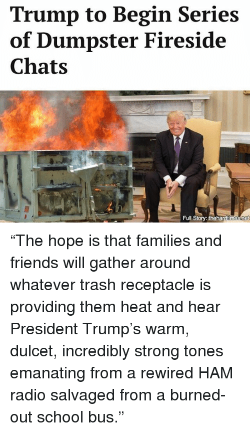 """Dumpstered: Trump to Begin Series  of Dumpster Fireside  Chats  Full Story: the ha  net """"The hope is that families and friends will gather around whatever trash receptacle is providing them heat and hear President Trump's warm, dulcet, incredibly strong tones emanating from a rewired HAM radio salvaged from a burned-out school bus."""""""