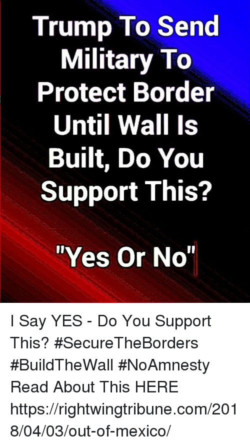 "Memes, Mexico, and Trump: Trump To Send  Military To  Protect Border  Until Wall Is  Built, Do You  Support This?  ""Yes Or No I Say YES - Do You Support This? #SecureTheBorders #BuildTheWall #NoAmnesty Read About This HERE ► https://rightwingtribune.com/2018/04/03/out-of-mexico/"